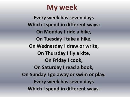 My week Every week has seven days Which I spend in different ways: On Monday I ride a bike, On Tuesday I take a hike, On Wednesday I draw or write, On.