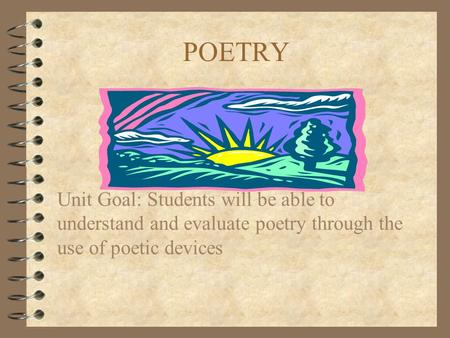 POETRY Unit Goal: Students will be able to understand and evaluate poetry through the use of poetic devices.