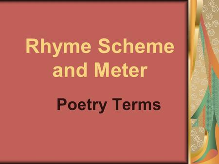 Rhyme Scheme and Meter Poetry Terms. rhyme scheme repetition of accented vowels sounds and all sounds following them in words that are close together.