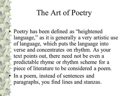 "The Art of Poetry Poetry has been defined as ""heightened language,"" as it is generally a very artistic use of language, which puts the language into verse."