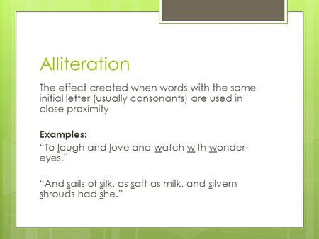 "Alliteration The effect created when words with the same initial letter (usually consonants) are used in close proximity Examples: ""To laugh and love and."