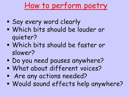 How to perform poetry  Say every word clearly  Which bits should be louder or quieter?  Which bits should be faster or slower?  Do you need pauses.