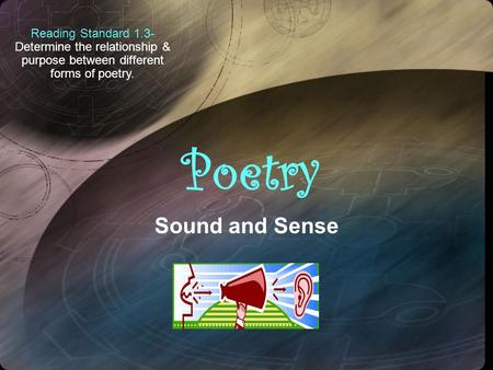 Reading Standard 1.3- Determine the relationship & purpose between different forms of poetry. Sound and Sense.