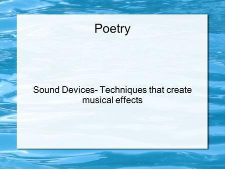 Poetry Sound Devices- Techniques that create musical effects.
