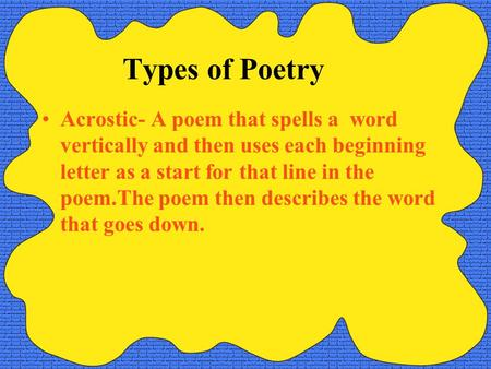 Types of Poetry Acrostic- A poem that spells a word vertically and then uses each beginning letter as a start for that line in the poem.The poem then.