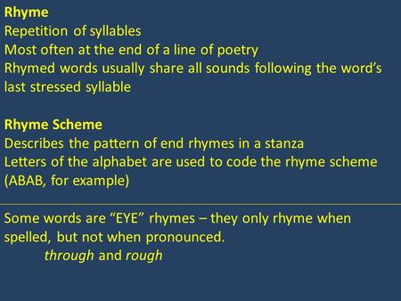Rhyme Repetition of syllables Most often at the end of a line of poetry Rhymed words usually share all sounds following the word's last stressed syllable.