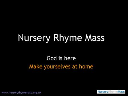 Nursery Rhyme Mass God is here Make yourselves at home www.nurseryrhymemass.org.uk.