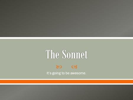  It's going to be awesome..  Sonnet: a fourteen line lyric poem, often written in iambic pentameter o Lyric: highly musical verse about emotion Musical: