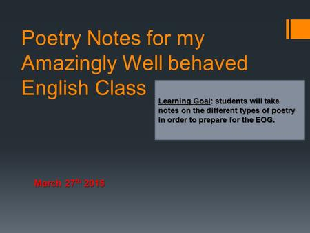 Poetry Notes for my Amazingly Well behaved English Class March 27 th 2015 Learning Goal: students will take notes on the different types of poetry in order.