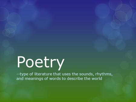 Poetry --type of literature that uses the sounds, rhythms, and meanings of words to describe the world.