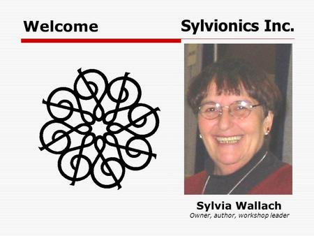 Sylvia Wallach Owner, author, workshop leader Sylvionics Inc. Welcome.