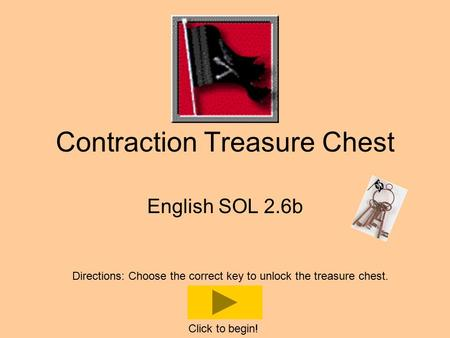 Contraction Treasure Chest English SOL 2.6b Directions: Choose the correct key to unlock the treasure chest. Click to begin!