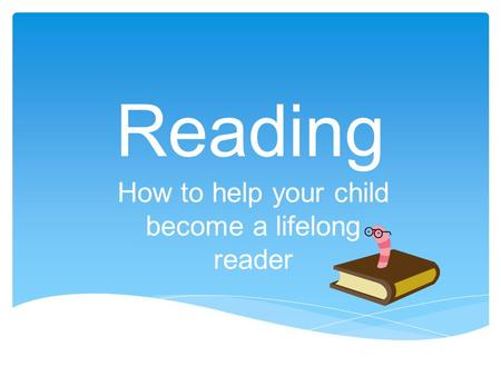 Reading How to help your child become a lifelong reader.