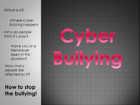 What is it? Where Cyber Bullying happens Why do people think it's okay? Have you or a friend ever been in this situation? How many people are affected.
