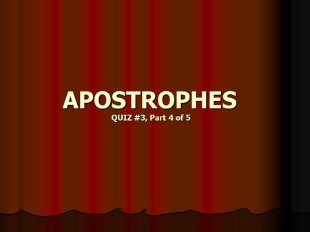 APOSTROPHES QUIZ #3, Part 4 of 5. If you need to review… REMEMBER: APOSTROPHES can mean that LETTERS are missing. For example – DO NOT becomes DON'T.