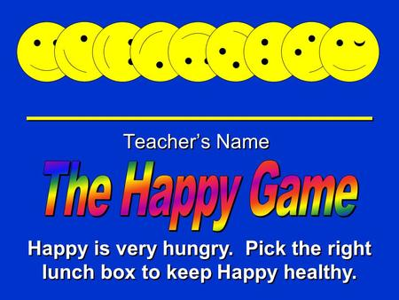 Happy Game Teacher's Name Happy is very hungry. Pick the right lunch box to keep Happy healthy.