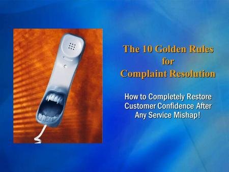 The 10 Golden Rules for Complaint Resolution How to Completely Restore Customer Confidence After Any Service Mishap!