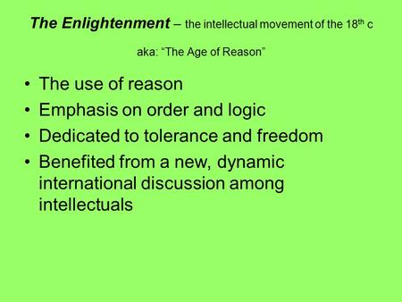"The Enlightenment – the intellectual movement of the 18 th c aka: ""The Age of Reason"" The use of reason Emphasis on order and logic Dedicated to tolerance."