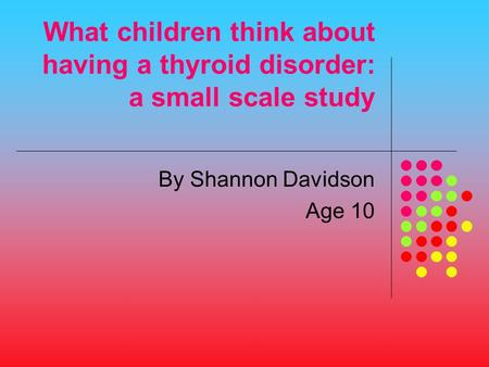 What children think about having a thyroid disorder: a small scale study By Shannon Davidson Age 10.