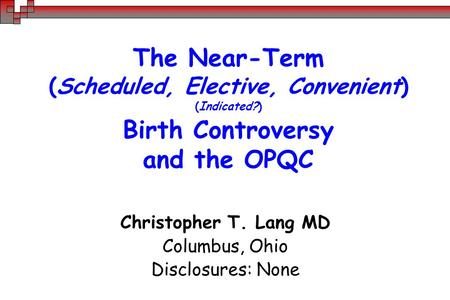 The Near-Term (Scheduled, Elective, Convenient) (Indicated?) Birth Controversy and the OPQC Christopher T. Lang MD Columbus, Ohio Disclosures: None.