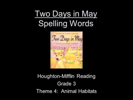 Two Days in May Spelling Words Houghton-Mifflin Reading Grade 3 Theme 4: Animal Habitats.