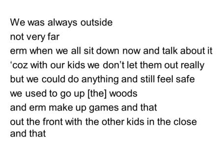 We was always outside not very far erm when we all sit down now and talk about it 'coz with our kids we don't let them out really but we could do anything.