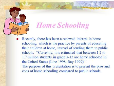 Home Schooling Recently, there has been a renewed interest in home schooling, which is the practice by parents of educating their children at home, instead.