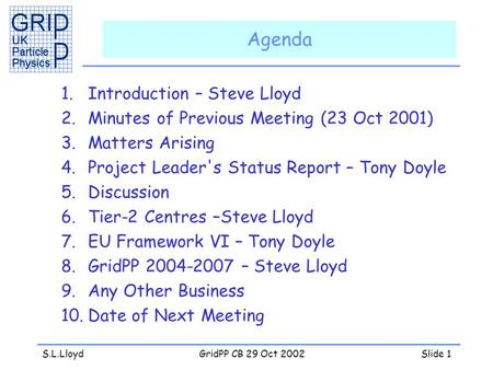S.L.LloydGridPP CB 29 Oct 2002Slide 1 Agenda 1.Introduction – Steve Lloyd 2.Minutes of Previous Meeting (23 Oct 2001) 3.Matters Arising 4.Project Leader's.