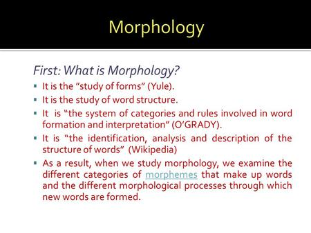 "First: What is Morphology?  It is the ""study of forms"" (Yule).  It is the study of word structure.  It is ""the system of categories and rules involved."