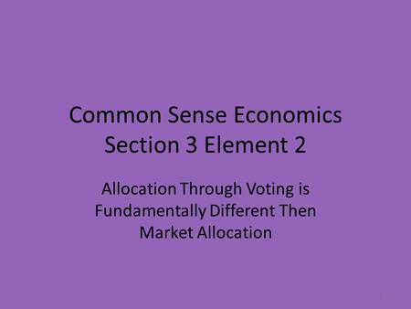 Common Sense Economics Section 3 Element 2 Allocation Through Voting is Fundamentally Different Then Market Allocation 1.