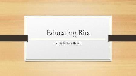 Educating Rita A Play by Willy Russell.