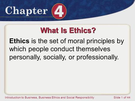 Introduction to Business, Business Ethics and Social ResponsibilitySlide 1 of 44 What Is Ethics? Ethics is the set of moral principles by which people.