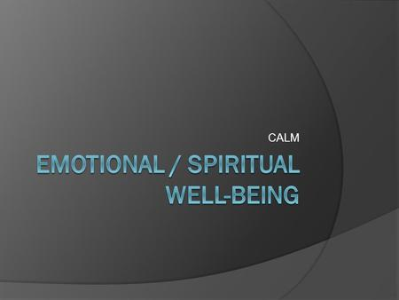 CALM. Emotional/Spiritual Well-being  Negative Feelings Sadness- List 2 or 3 things that bring unhappiness in your life. Anger – List 2 or 3 things that.