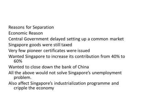 Reasons for Separation Economic Reason Central Government delayed setting up a common market Singapore goods were still taxed Very few pioneer certificates.