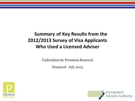Summary of Key Results from the 2012/2013 Survey of Visa Applicants Who Used a Licensed Adviser Undertaken by Premium Research Prepared: July 2013.
