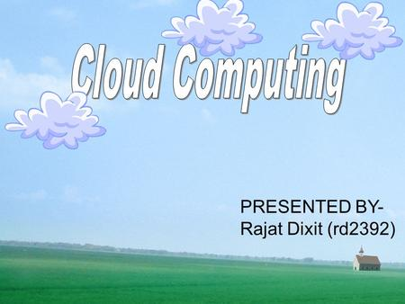 Cloud Computing PRESENTED BY- Rajat Dixit (rd2392)