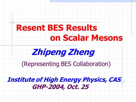 Resent BES Results on Scalar Mesons Zhipeng Zheng (Representing BES Collaboration) Institute of High Energy Physics, CAS GHP-2004, Oct. 25.