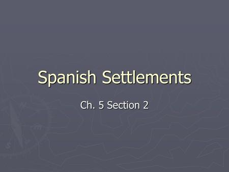 Spanish Settlements Ch. 5 Section 2. Missions Established in East Texas ► In 1716, guided by St. Denis, a large Spanish force led Spanish families to.