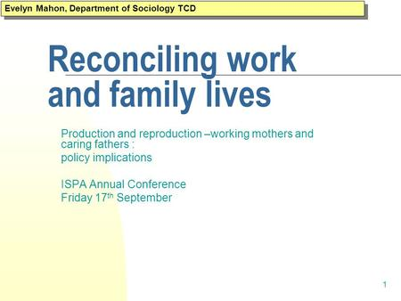 1 Reconciling work and family lives Production and reproduction –working mothers and caring fathers : policy implications ISPA Annual Conference Friday.