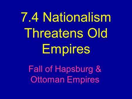7.4 Nationalism Threatens Old Empires Fall of Hapsburg & Ottoman Empires.