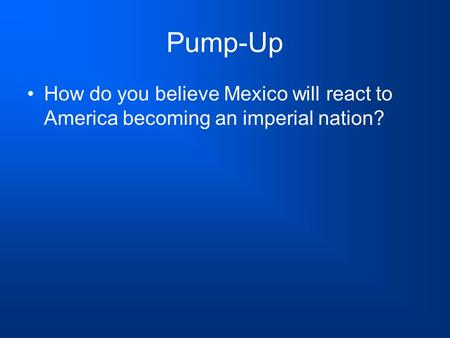 Pump-Up How do you believe Mexico will react to America becoming an imperial nation?