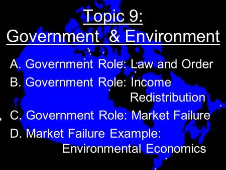 Topic 9: Government & Environment A. Government Role: Law and Order B. Government Role: Income Redistribution C. Government Role: Market Failure D. Market.