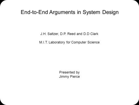 End-to-End Arguments in System Design J.H. Saltzer, D.P. Reed and D.D Clark M.I.T. Laboratory for Computer Science Presented by Jimmy Pierce.