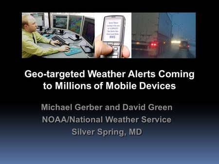 Geo-targeted Weather Alerts Coming to Millions of Mobile Devices Michael Gerber and David Green NOAA/National Weather Service Silver Spring, MD Michael.