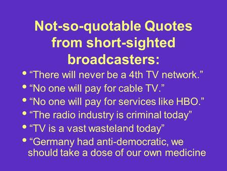 "Not-so-quotable Quotes from short-sighted broadcasters:  ""There will never be a 4th TV network.""  ""No one will pay for cable TV.""  ""No one will pay."