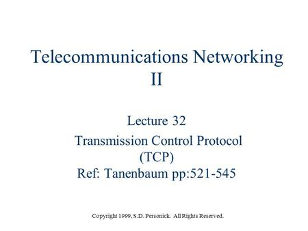 Copyright 1999, S.D. Personick. All Rights Reserved. Telecommunications Networking II Lecture 32 Transmission Control Protocol (TCP) Ref: Tanenbaum pp:521-545.
