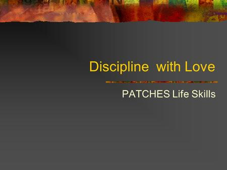 Discipline with Love PATCHES Life Skills. Children Misbehave When They Don't Feel Well Children Need Good Health Children need plenty of sleep and rest,