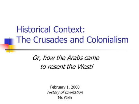 Historical Context: The Crusades and Colonialism Or, how the Arabs came to resent the West! February 1, 2000 History of Civilization Mr. Geib.