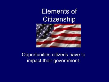 Elements of Citizenship Opportunities citizens have to impact their government.
