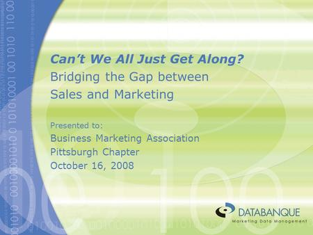 Can't We All Just Get Along? Bridging the Gap between Sales and Marketing Presented to: Business Marketing Association Pittsburgh Chapter October 16, 2008.